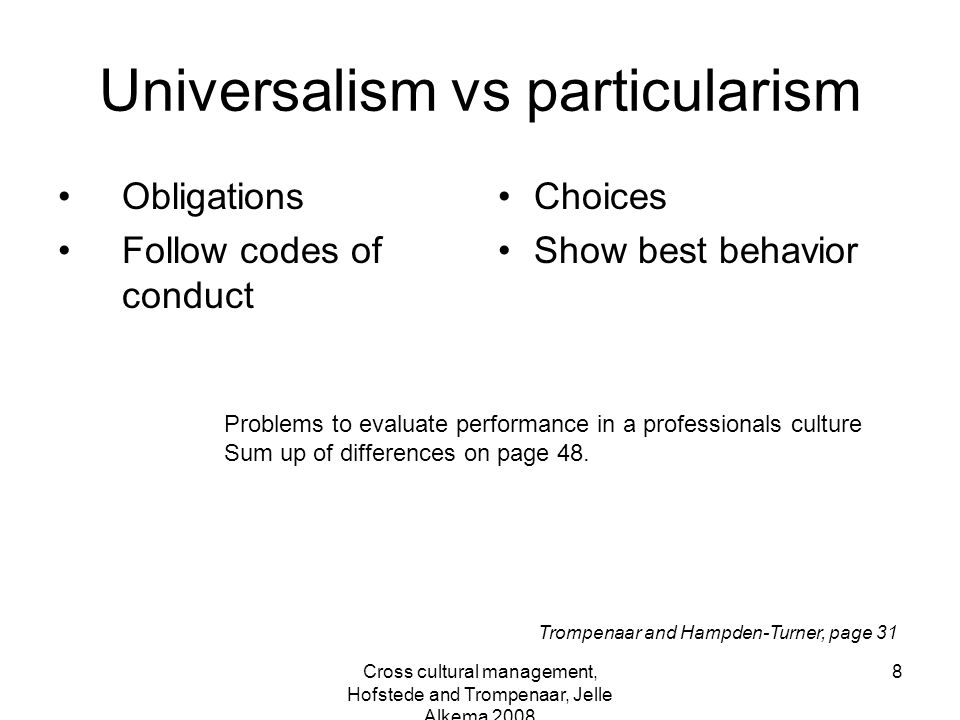 Cross cultural management, Hofstede and Trompenaar, Jelle Alkema 2008 8 Universalism vs particularism Obligations Follow codes of conduct Choices Show