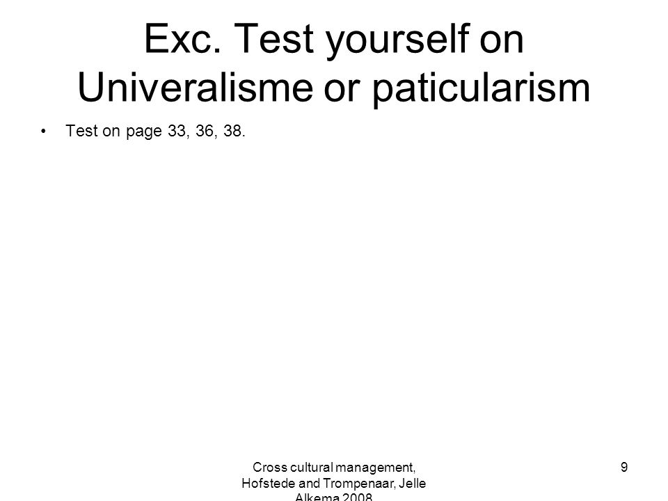 Cross cultural management, Hofstede and Trompenaar, Jelle Alkema 2008 9 Exc. Test yourself on Univeralisme or paticularism Test on page 33, 36, 38.