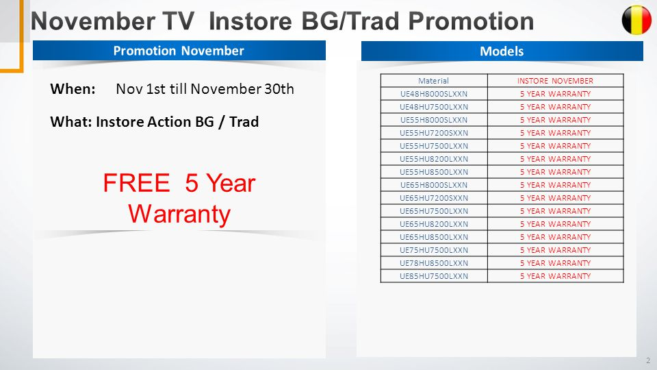 2 When: Nov 1st till November 30th What: Instore Action BG / Trad FREE 5 Year Warranty MaterialINSTORE NOVEMBER UE48H8000SLXXN5 YEAR WARRANTY UE48HU7500LXXN5 YEAR WARRANTY UE55H8000SLXXN5 YEAR WARRANTY UE55HU7200SXXN5 YEAR WARRANTY UE55HU7500LXXN5 YEAR WARRANTY UE55HU8200LXXN5 YEAR WARRANTY UE55HU8500LXXN5 YEAR WARRANTY UE65H8000SLXXN5 YEAR WARRANTY UE65HU7200SXXN5 YEAR WARRANTY UE65HU7500LXXN5 YEAR WARRANTY UE65HU8200LXXN5 YEAR WARRANTY UE65HU8500LXXN5 YEAR WARRANTY UE75HU7500LXXN5 YEAR WARRANTY UE78HU8500LXXN5 YEAR WARRANTY UE85HU7500LXXN5 YEAR WARRANTY