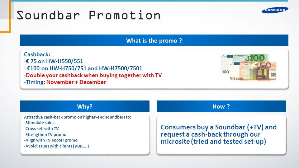 Soundbar Promotion Attractive cash-back promo on higher-end soundbars to: -Stimulate sales -Cross sell with TV -Strengthen TV promo -Align with TV soccer promo -Avoid issues with clients (VDB,...) Attractive cash-back promo on higher-end soundbars to: -Stimulate sales -Cross sell with TV -Strengthen TV promo -Align with TV soccer promo -Avoid issues with clients (VDB,...) Cashback: -€ 75 on HW-H550/551 - €100 on HW-H750/751 and HW-H7500/7501 -Double your cashback when buying together with TV -Timing: November + December Cashback: -€ 75 on HW-H550/551 - €100 on HW-H750/751 and HW-H7500/7501 -Double your cashback when buying together with TV -Timing: November + December Consumers buy a Soundbar (+TV) and request a cash-back through our microsite (tried and tested set-up)