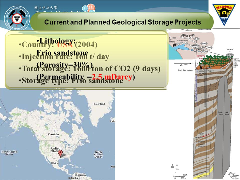Current and Planned Geological Storage Projects Country: USA (2004) Injection rate: 160 t/ day Total storage: 1600 ton of CO2 (9 days) Storage type: Frio sandstone Lithology: Frio sandstone (Porosity=30%) (Permeability =2.5 mDarcy)