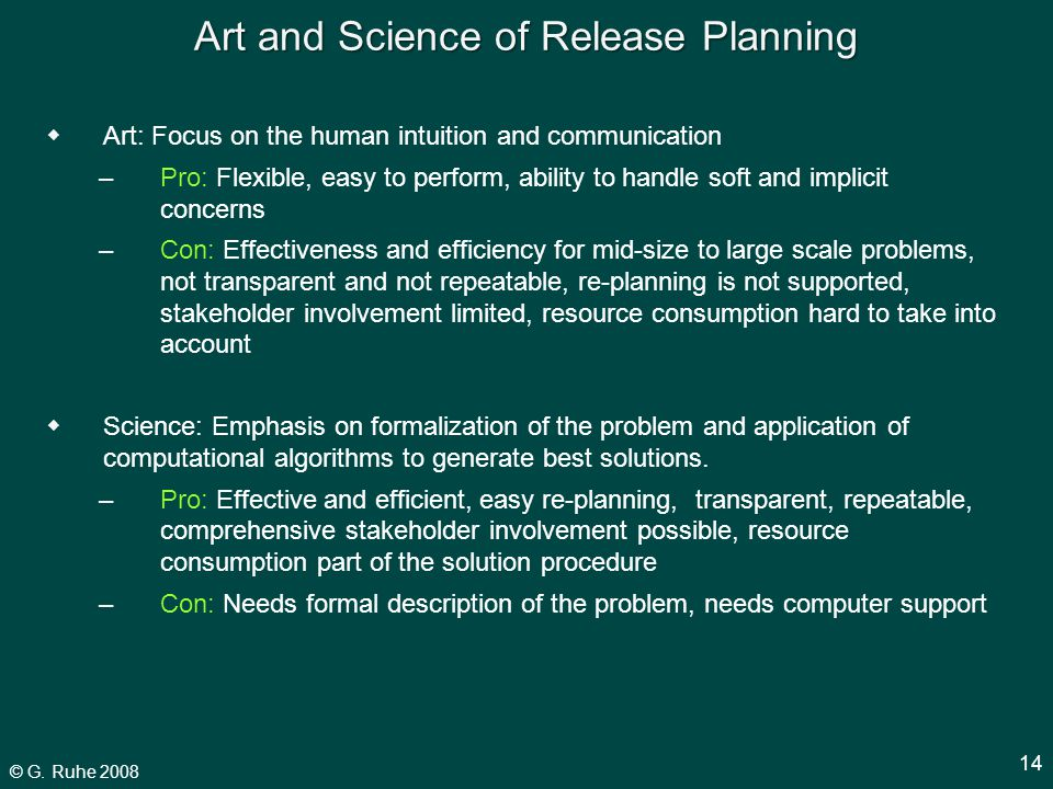 © G. Ruhe 2008 14 Art and Science of Release Planning  Art: Focus on the human intuition and communication –Pro: Flexible, easy to perform, ability t