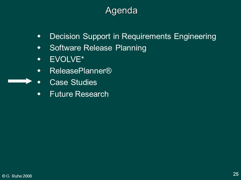 © G. Ruhe 2008 25 Agenda  Decision Support in Requirements Engineering  Software Release Planning  EVOLVE*  ReleasePlanner®  Case Studies  Futur