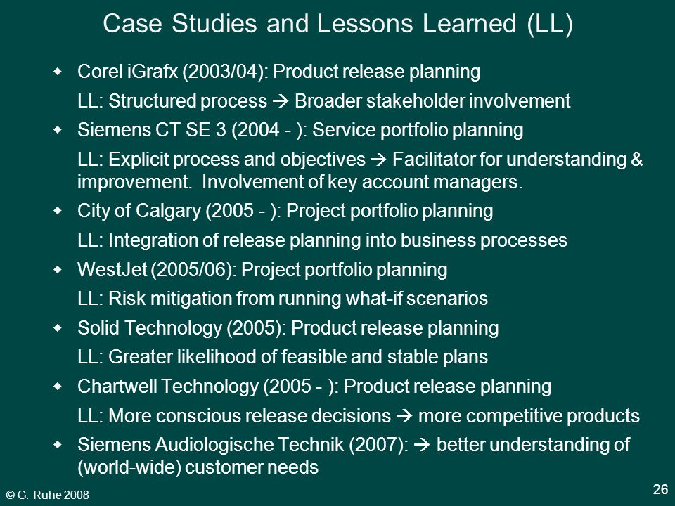© G. Ruhe 2008 26 Case Studies and Lessons Learned (LL)  Corel iGrafx (2003/04): Product release planning LL: Structured process  Broader stakeholde
