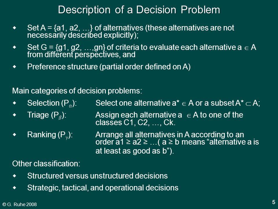 © G. Ruhe 2008 5 Description of a Decision Problem  Set A = {a1, a2, …} of alternatives (these alternatives are not necessarily described explicitly)
