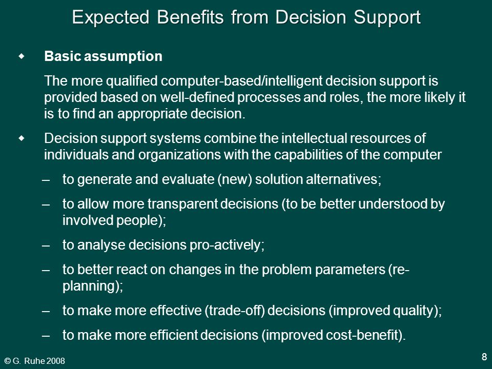 © G. Ruhe 2008 8 Expected Benefits from Decision Support  Basic assumption The more qualified computer-based/intelligent decision support is provided