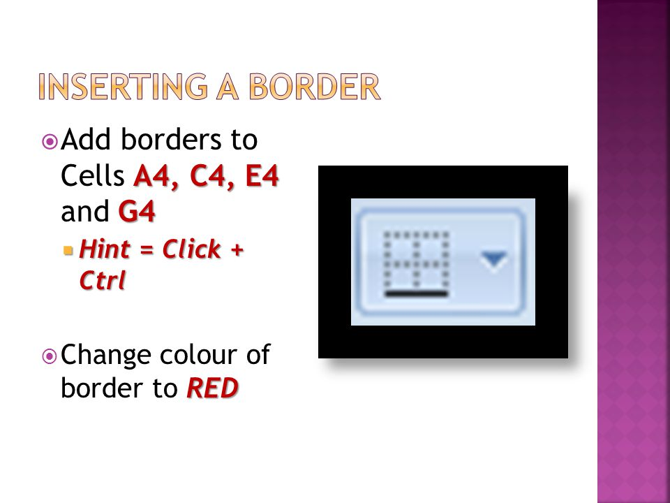 A4, C4, E4 G4  Add borders to Cells A4, C4, E4 and G4  Hint = Click + Ctrl RED  Change colour of border to RED