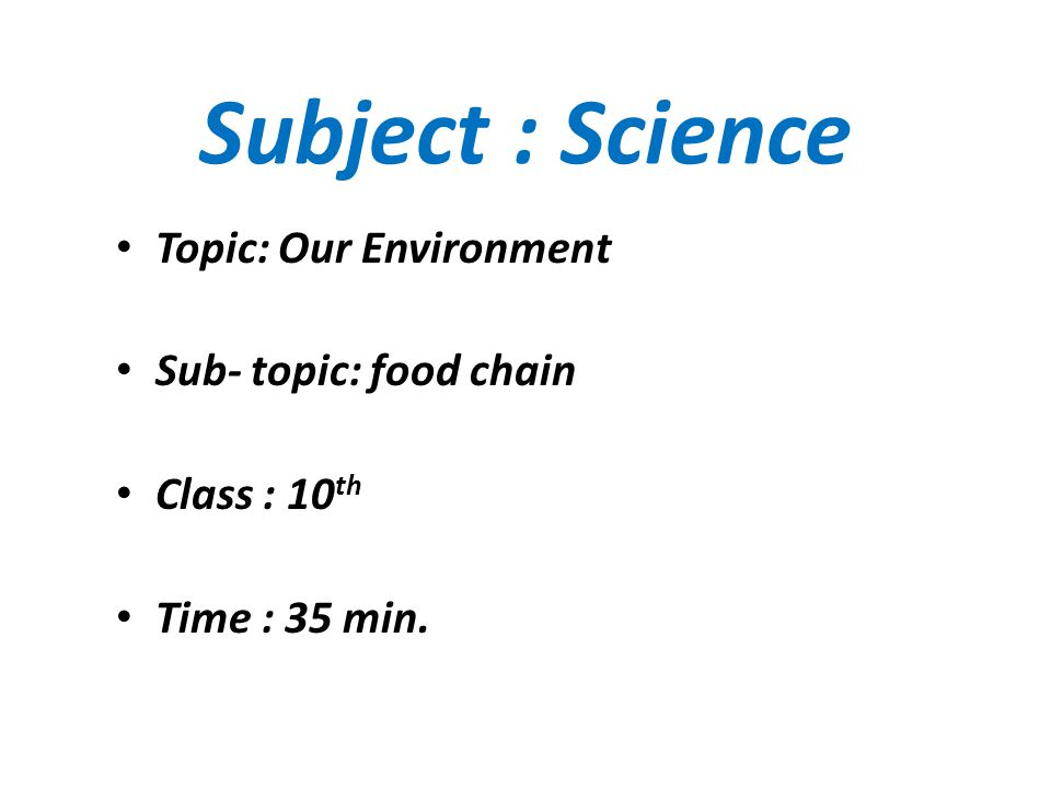 Subject : Science Topic: Our Environment Sub- topic: food chain Class : 10 th Time : 35 min.