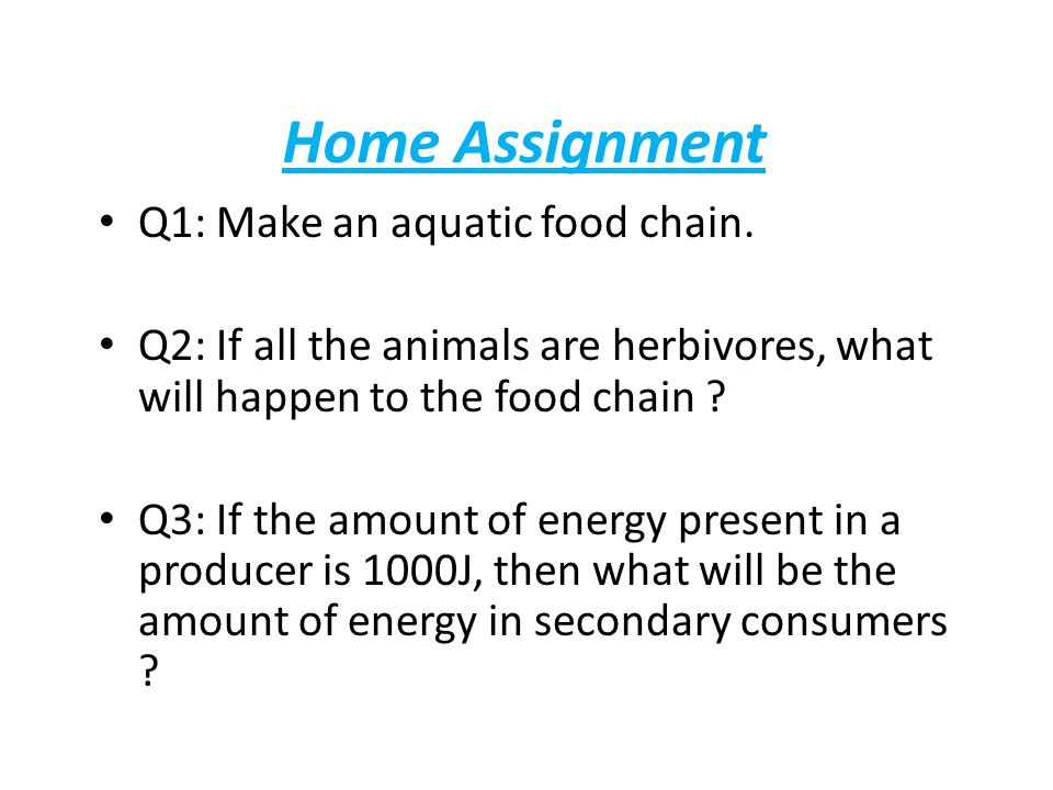 Home Assignment Q1: Make an aquatic food chain. Q2: If all the animals are herbivores, what will happen to the food chain ? Q3: If the amount of energ