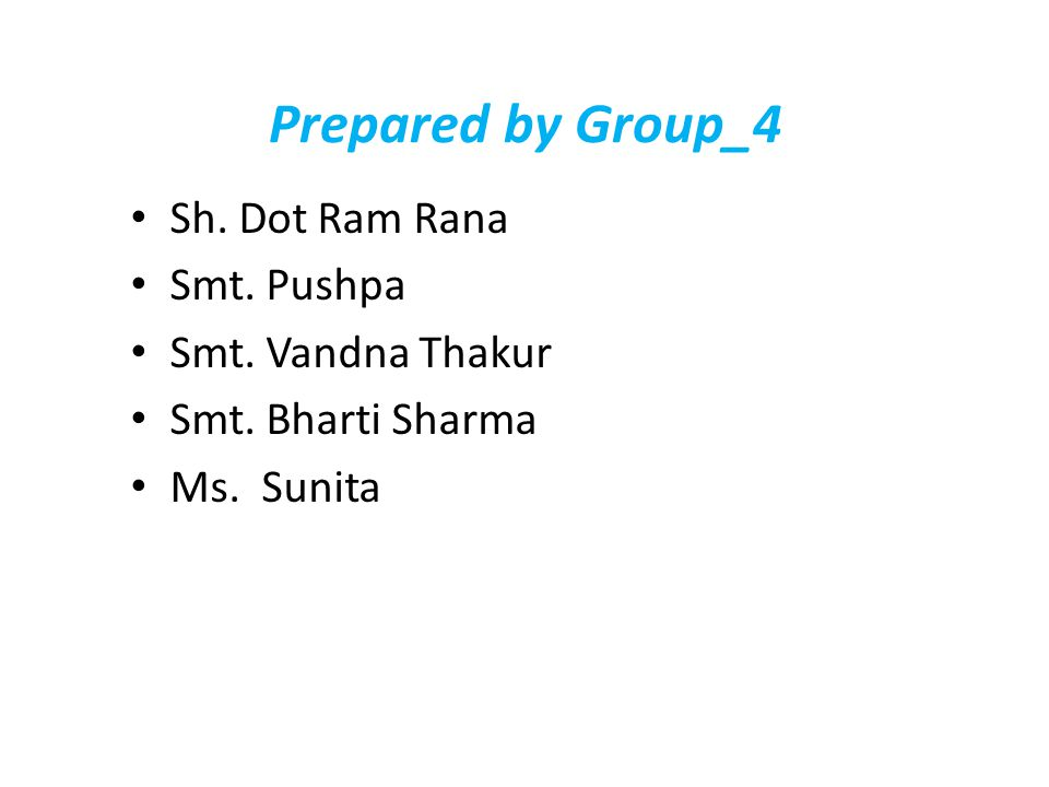 Prepared by Group_4 Sh. Dot Ram Rana Smt. Pushpa Smt. Vandna Thakur Smt. Bharti Sharma Ms. Sunita