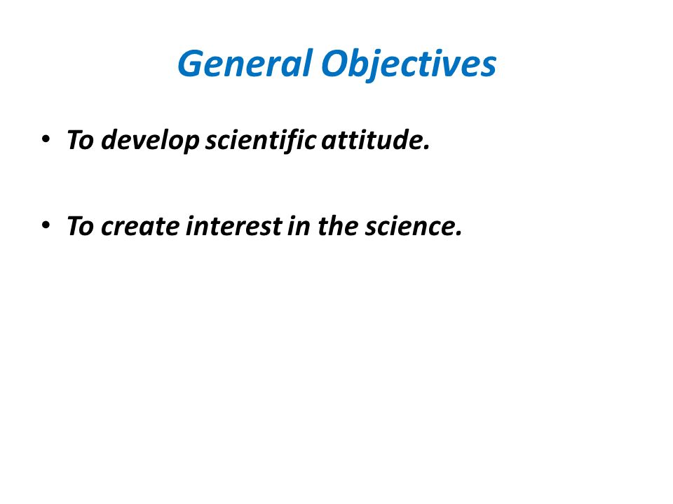 General Objectives To develop scientific attitude. To create interest in the science.