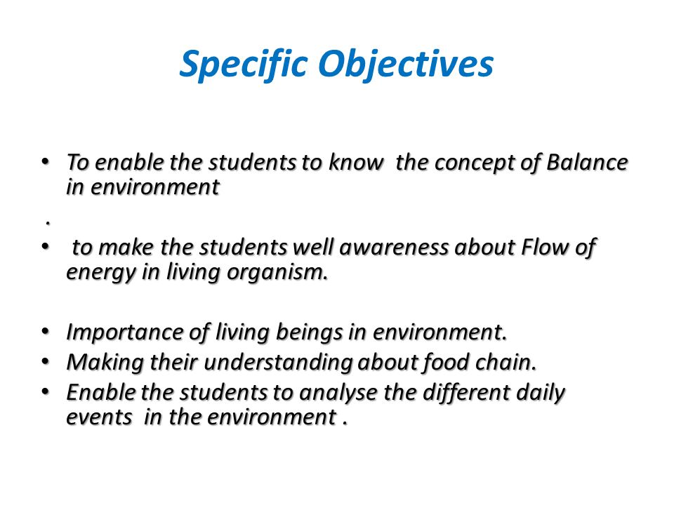 Specific Objectives To enable the students to know the concept of Balance in environment To enable the students to know the concept of Balance in envi
