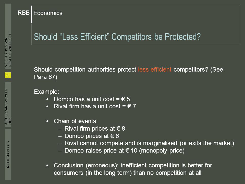 MATTHIJS VISSER Economics RBB 13 VERENIGING VOOR MEDEDINGINGSRECHT AMSTERDAM, OCTOBER 2006 Should Less Efficient Competitors be Protected.