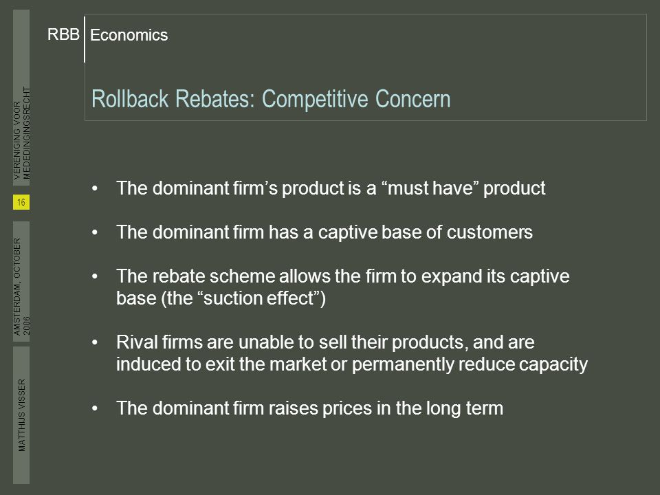 MATTHIJS VISSER Economics RBB 16 VERENIGING VOOR MEDEDINGINGSRECHT AMSTERDAM, OCTOBER 2006 Rollback Rebates: Competitive Concern The dominant firm's product is a must have product The dominant firm has a captive base of customers The rebate scheme allows the firm to expand its captive base (the suction effect ) Rival firms are unable to sell their products, and are induced to exit the market or permanently reduce capacity The dominant firm raises prices in the long term