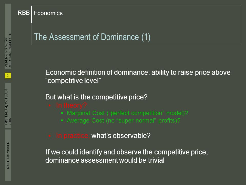MATTHIJS VISSER Economics RBB 3 VERENIGING VOOR MEDEDINGINGSRECHT AMSTERDAM, OCTOBER 2006 The Assessment of Dominance (1) Economic definition of dominance: ability to raise price above competitive level But what is the competitive price.