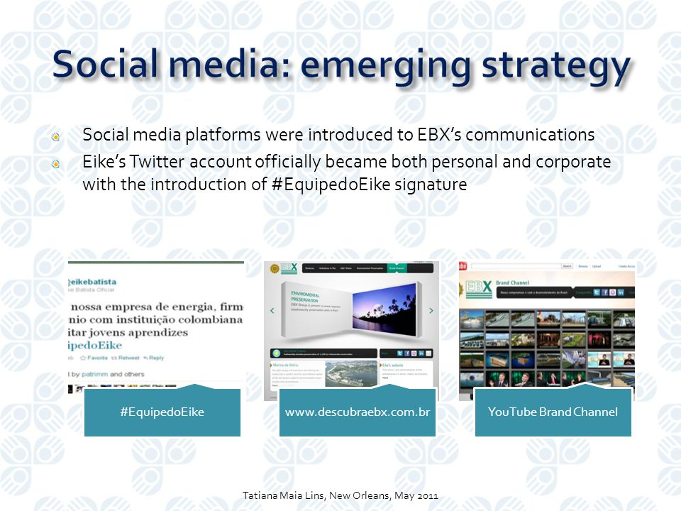 Social media platforms were introduced to EBX's communications Eike's Twitter account officially became both personal and corporate with the introduction of #EquipedoEike signature Tatiana Maia Lins, New Orleans, May 2011 #EquipedoEikewww.descubraebx.com.brYouTube Brand Channel