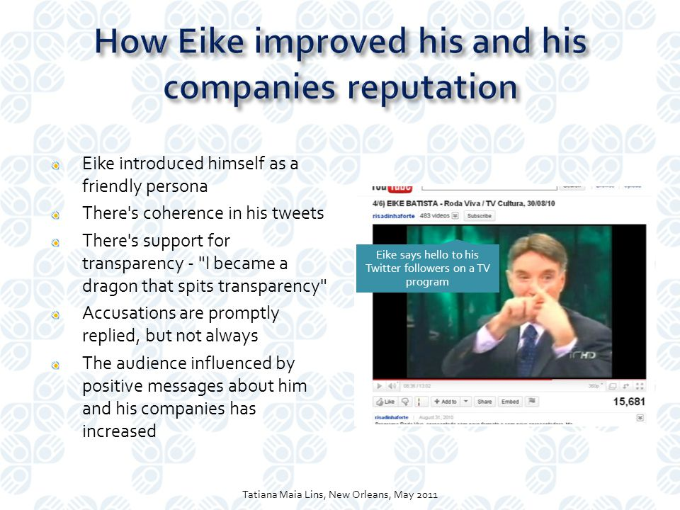 Eike introduced himself as a friendly persona There s coherence in his tweets There s support for transparency - I became a dragon that spits transparency Accusations are promptly replied, but not always The audience influenced by positive messages about him and his companies has increased Eike says hello to his Twitter followers on a TV program Tatiana Maia Lins, New Orleans, May 2011