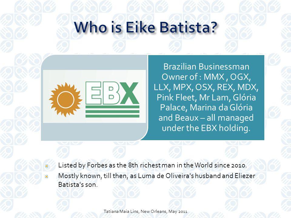 Brazilian Businessman Owner of : MMX, OGX, LLX, MPX, OSX, REX, MDX, Pink Fleet, Mr Lam, Glória Palace, Marina da Glória and Beaux – all managed under