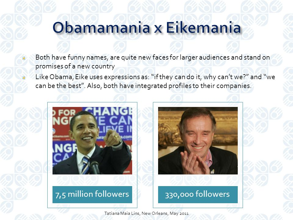 Both have funny names, are quite new faces for larger audiences and stand on promises of a new country Like Obama, Eike uses expressions as: if they can do it, why can't we and we can be the best .