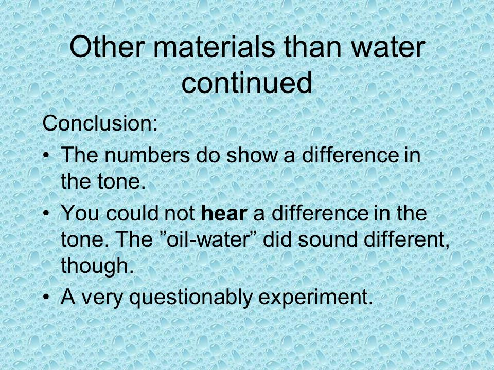 Other materials than water continued Conclusion: The numbers do show a difference in the tone.