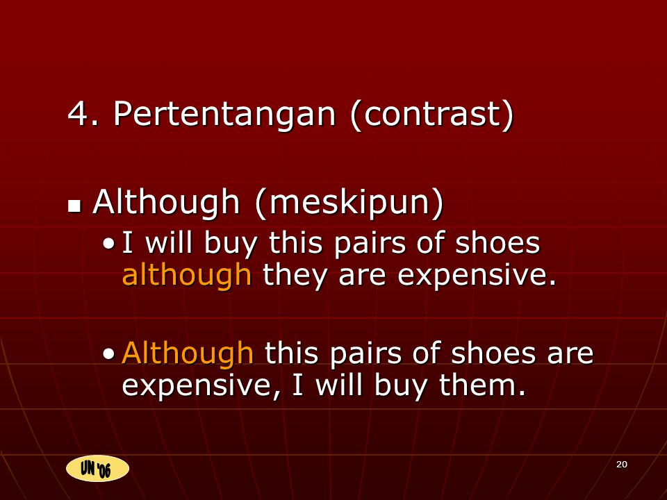 20 4. Pertentangan (contrast) Although (meskipun) I will buy this pairs of shoes although they are expensive. Although this pairs of shoes are expensi