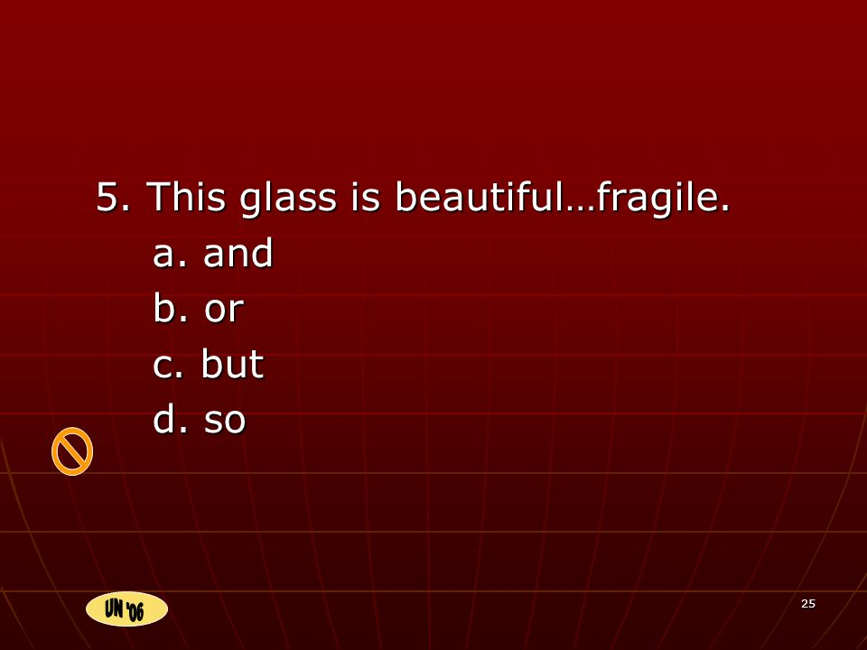25 5. This glass is beautiful…fragile. a. and b. or c. but d. so