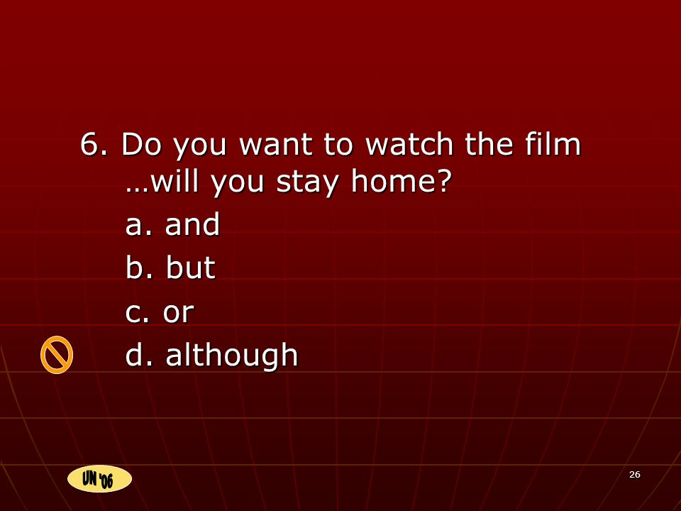 26 6. Do you want to watch the film …will you stay home a. and b. but c. or d. although