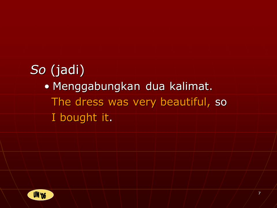 7 So (jadi) Menggabungkan dua kalimat. The dress was very beautiful, so I bought it.