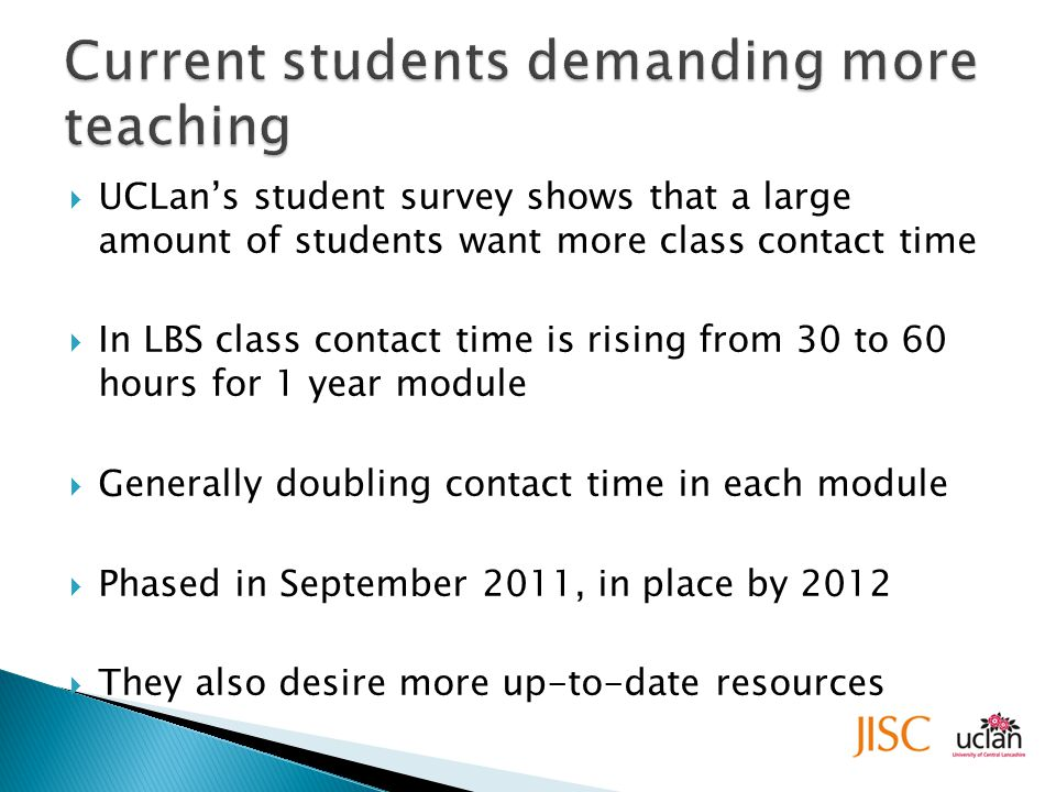  UCLan's student survey shows that a large amount of students want more class contact time  In LBS class contact time is rising from 30 to 60 hours for 1 year module  Generally doubling contact time in each module  Phased in September 2011, in place by 2012  They also desire more up-to-date resources