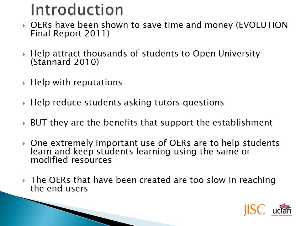  OERs have been shown to save time and money (EVOLUTION Final Report 2011)  Help attract thousands of students to Open University (Stannard 2010)  Help with reputations  Help reduce students asking tutors questions  BUT they are the benefits that support the establishment  One extremely important use of OERs are to help students learn and keep students learning using the same or modified resources  The OERs that have been created are too slow in reaching the end users