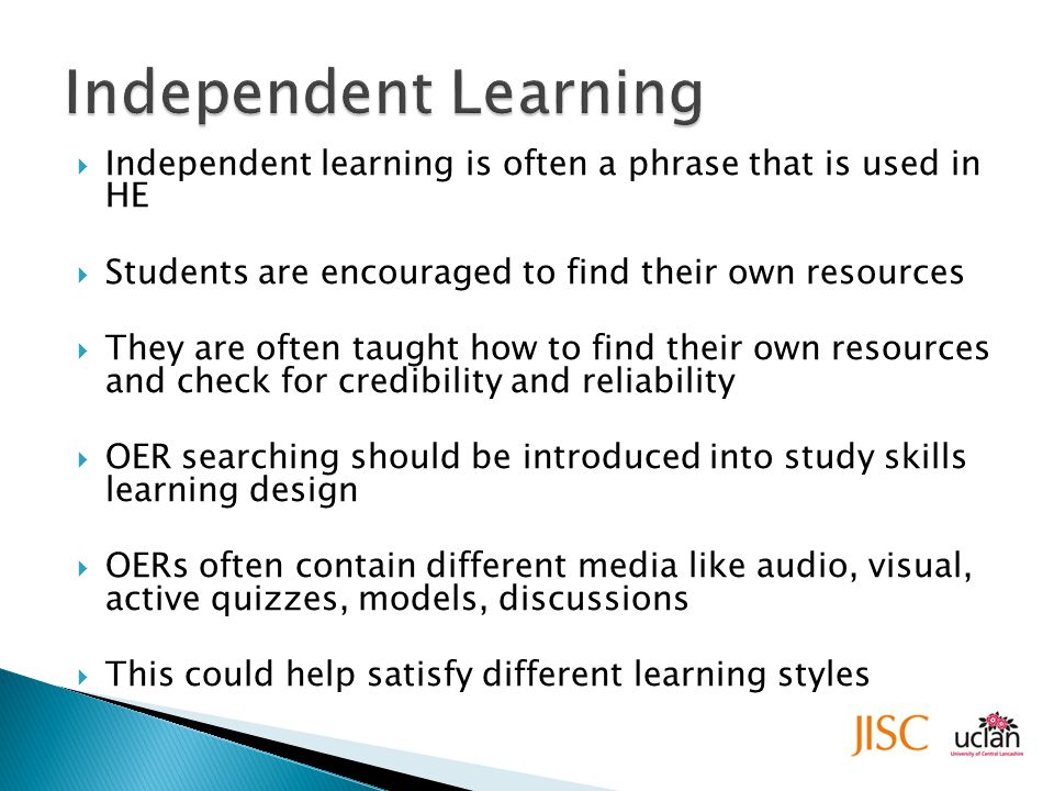  Independent learning is often a phrase that is used in HE  Students are encouraged to find their own resources  They are often taught how to find their own resources and check for credibility and reliability  OER searching should be introduced into study skills learning design  OERs often contain different media like audio, visual, active quizzes, models, discussions  This could help satisfy different learning styles