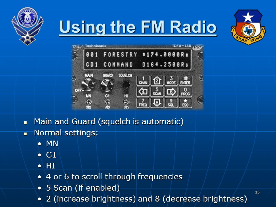 15 Using the FM Radio Main and Guard (squelch is automatic) Main and Guard (squelch is automatic) Normal settings: Normal settings: MNMN G1G1 HIHI 4 or 6 to scroll through frequencies4 or 6 to scroll through frequencies 5 Scan (if enabled)5 Scan (if enabled) 2 (increase brightness) and 8 (decrease brightness)2 (increase brightness) and 8 (decrease brightness)