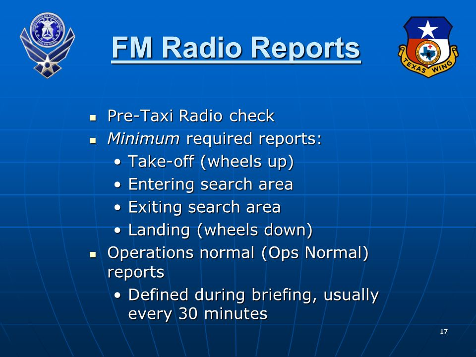 17 FM Radio Reports Pre-Taxi Radio check Pre-Taxi Radio check Minimum required reports: Minimum required reports: Take-off (wheels up)Take-off (wheels up) Entering search areaEntering search area Exiting search areaExiting search area Landing (wheels down)Landing (wheels down) Operations normal (Ops Normal) reports Operations normal (Ops Normal) reports Defined during briefing, usually every 30 minutesDefined during briefing, usually every 30 minutes