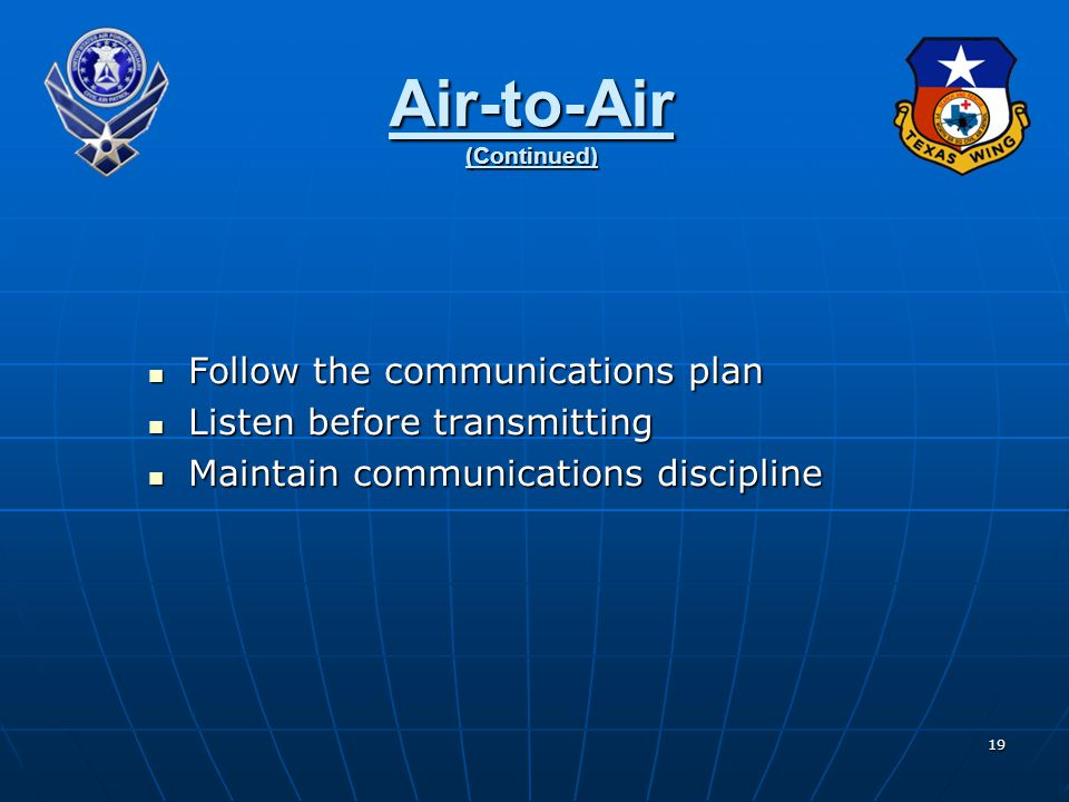 19 Air-to-Air (Continued) Follow the communications plan Follow the communications plan Listen before transmitting Listen before transmitting Maintain