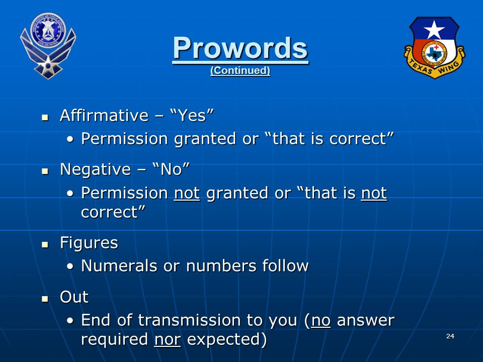24 Prowords (Continued) Affirmative – Yes Affirmative – Yes Permission granted or that is correct Permission granted or that is correct Negative – No Negative – No Permission not granted or that is not correct Permission not granted or that is not correct Figures Figures Numerals or numbers followNumerals or numbers follow Out Out End of transmission to you (no answer required nor expected)End of transmission to you (no answer required nor expected)