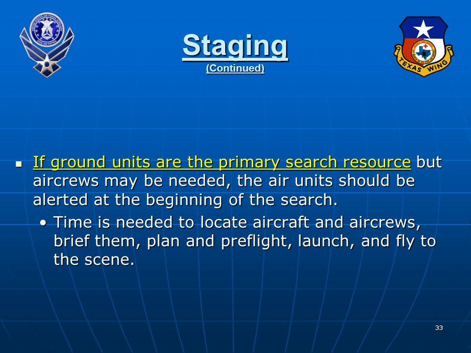 33 Staging (Continued) If ground units are the primary search resource but aircrews may be needed, the air units should be alerted at the beginning of the search.