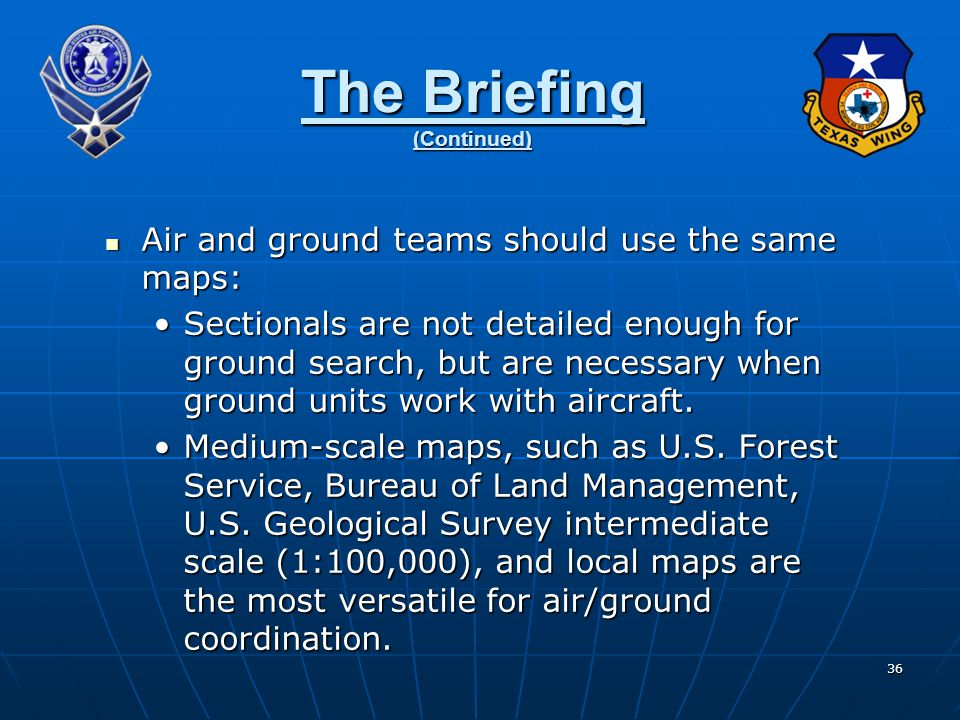 36 The Briefing (Continued) Air and ground teams should use the same maps: Air and ground teams should use the same maps: Sectionals are not detailed