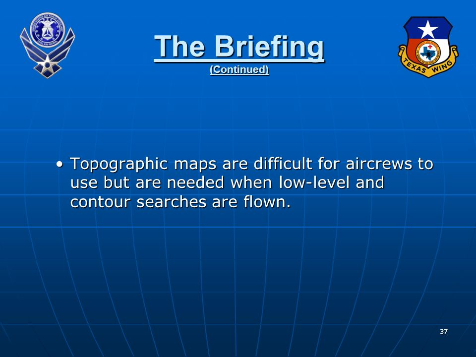 37 The Briefing (Continued) Topographic maps are difficult for aircrews to use but are needed when low-level and contour searches are flown.Topographi