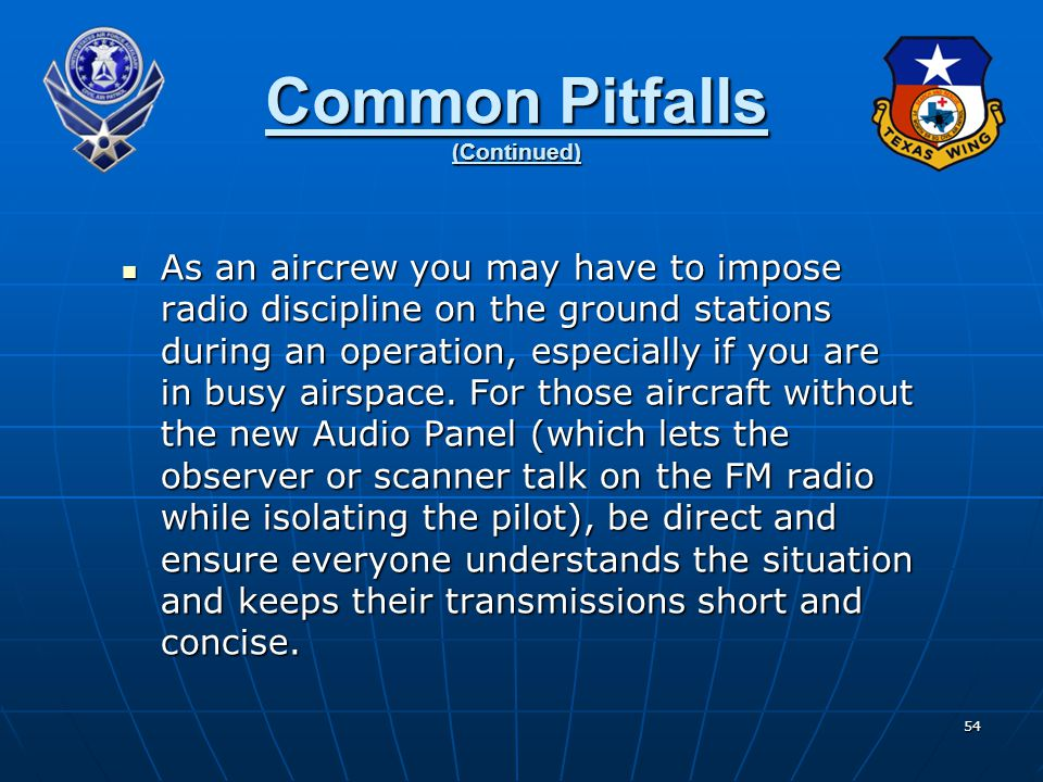 54 Common Pitfalls (Continued) As an aircrew you may have to impose radio discipline on the ground stations during an operation, especially if you are in busy airspace.