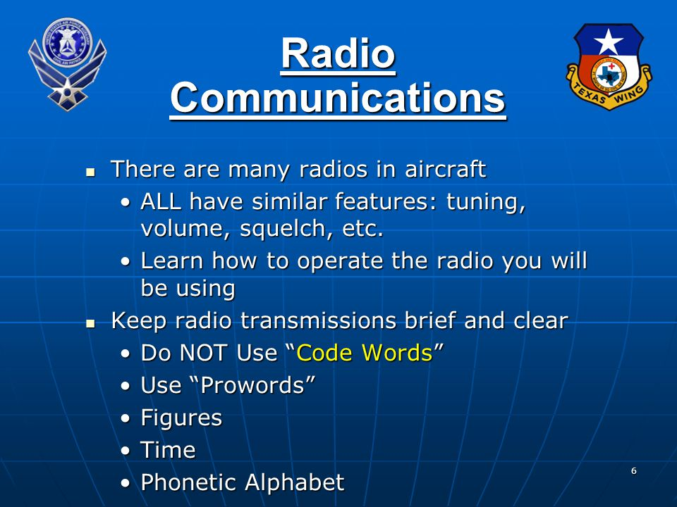 6 Radio Communications There are many radios in aircraft There are many radios in aircraft ALL have similar features: tuning, volume, squelch, etc.ALL have similar features: tuning, volume, squelch, etc.