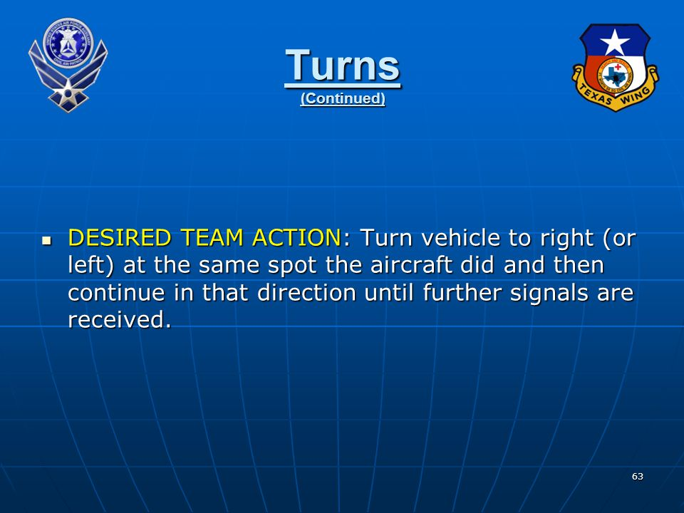 63 Turns (Continued) DESIRED TEAM ACTION: Turn vehicle to right (or left) at the same spot the aircraft did and then continue in that direction until further signals are received.