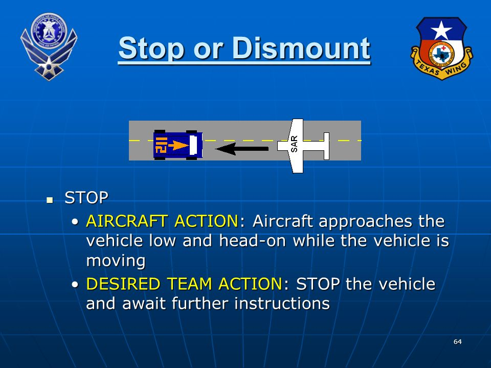 64 Stop or Dismount STOP STOP AIRCRAFT ACTION: Aircraft approaches the vehicle low and head-on while the vehicle is movingAIRCRAFT ACTION: Aircraft ap