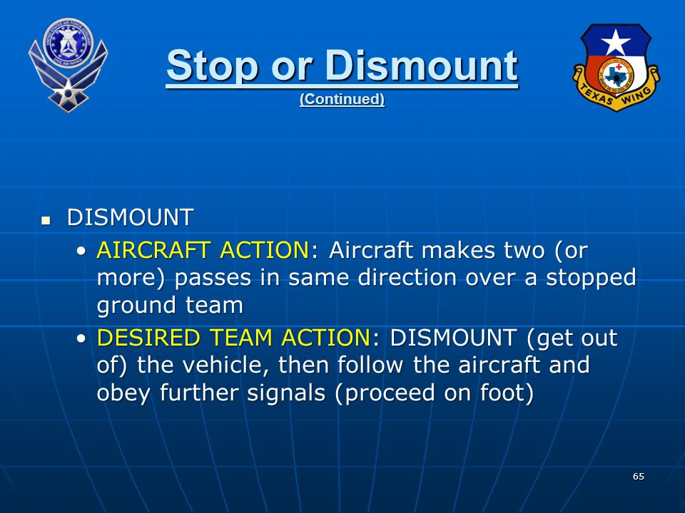 65 Stop or Dismount (Continued) DISMOUNT DISMOUNT AIRCRAFT ACTION: Aircraft makes two (or more) passes in same direction over a stopped ground teamAIRCRAFT ACTION: Aircraft makes two (or more) passes in same direction over a stopped ground team DESIRED TEAM ACTION: DISMOUNT (get out of) the vehicle, then follow the aircraft and obey further signals (proceed on foot)DESIRED TEAM ACTION: DISMOUNT (get out of) the vehicle, then follow the aircraft and obey further signals (proceed on foot)
