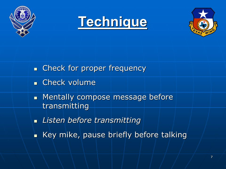 7 Technique Check for proper frequency Check for proper frequency Check volume Check volume Mentally compose message before transmitting Mentally compose message before transmitting Listen before transmitting Listen before transmitting Key mike, pause briefly before talking Key mike, pause briefly before talking