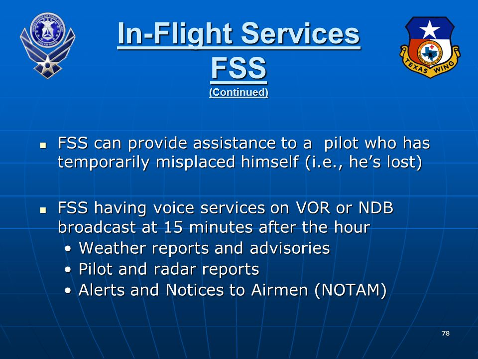 78 In-Flight Services FSS (Continued) FSS can provide assistance to a pilot who has temporarily misplaced himself (i.e., he's lost) FSS can provide as