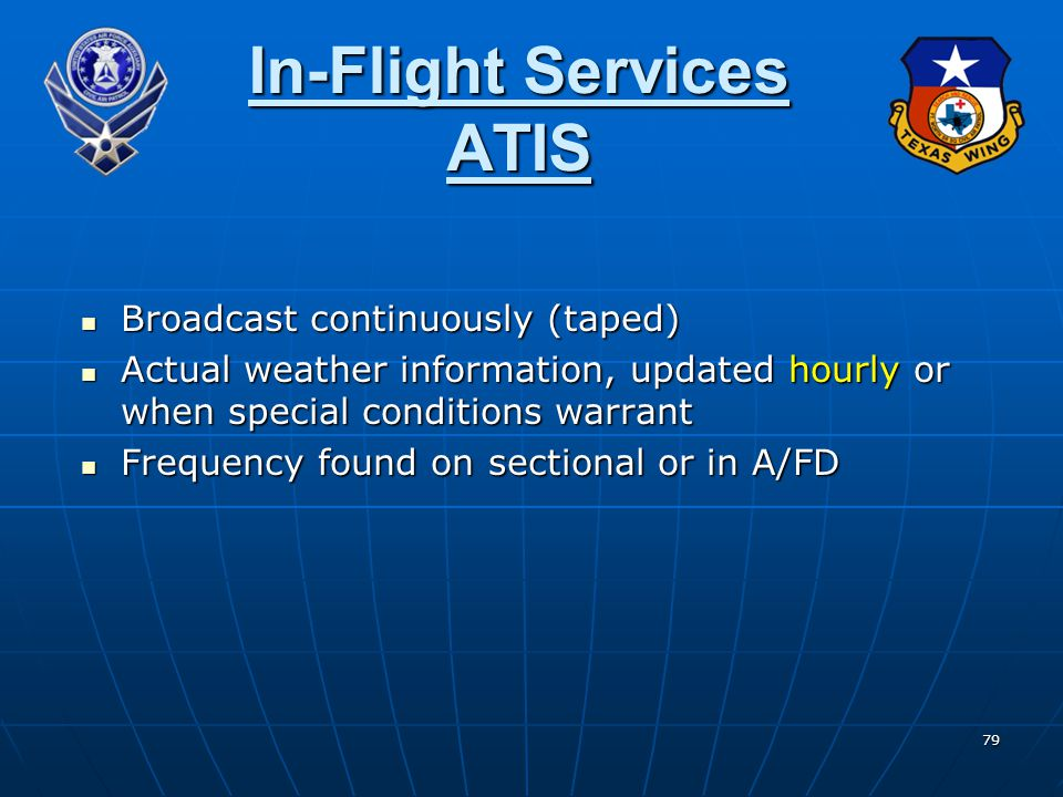 79 In-Flight Services ATIS Broadcast continuously (taped) Broadcast continuously (taped) Actual weather information, updated hourly or when special conditions warrant Actual weather information, updated hourly or when special conditions warrant Frequency found on sectional or in A/FD Frequency found on sectional or in A/FD