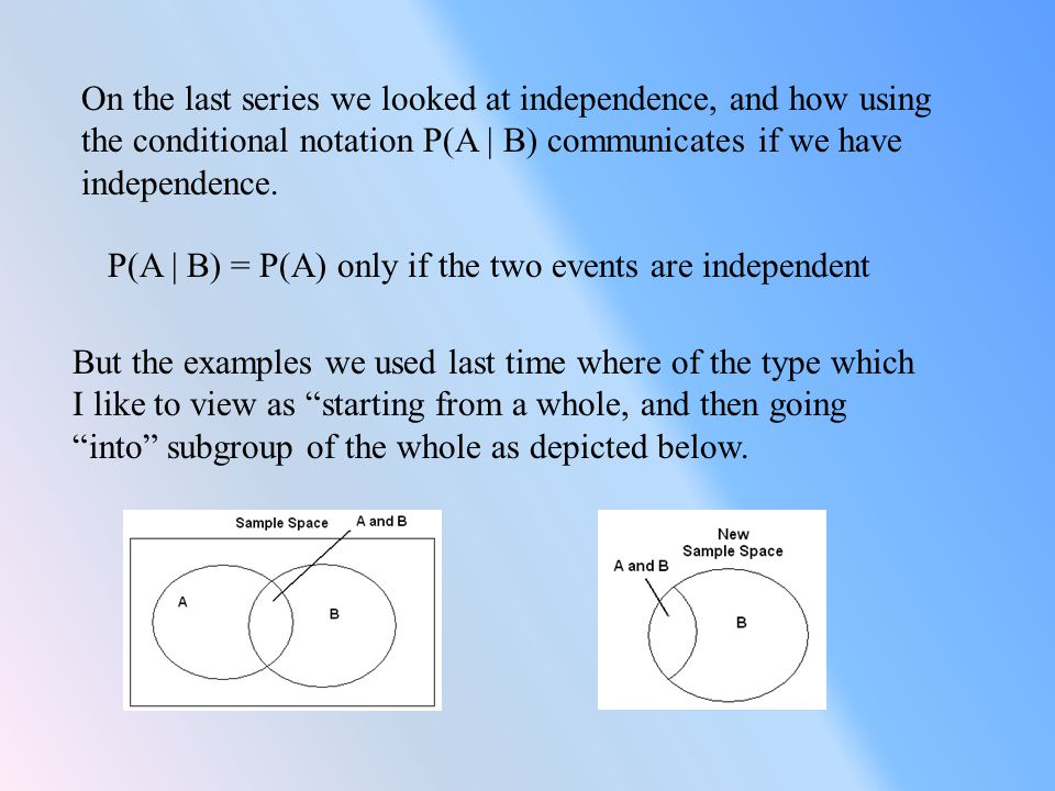 On the last series we looked at independence, and how using the conditional notation P(A | B) communicates if we have independence.