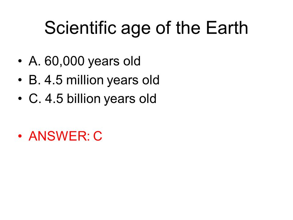 Scientific age of the Earth A. 60,000 years old B.