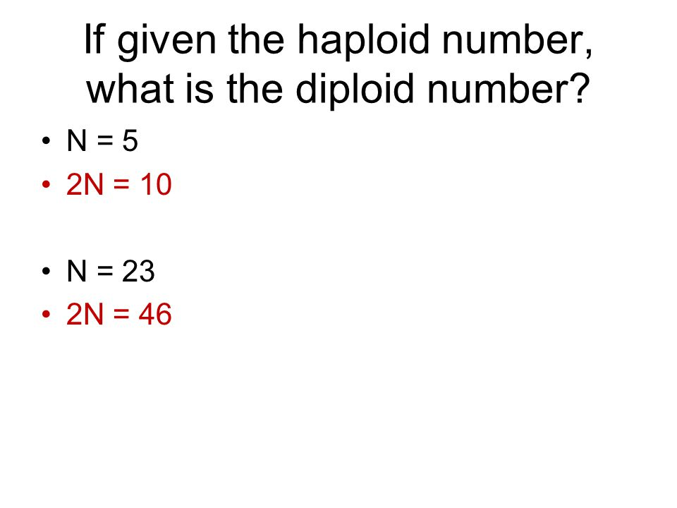 If given the haploid number, what is the diploid number N = 5 2N = 10 N = 23 2N = 46