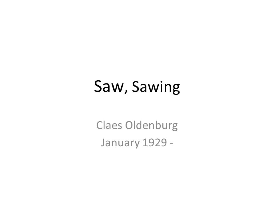 Saw, Sawing Claes Oldenburg January 1929 -